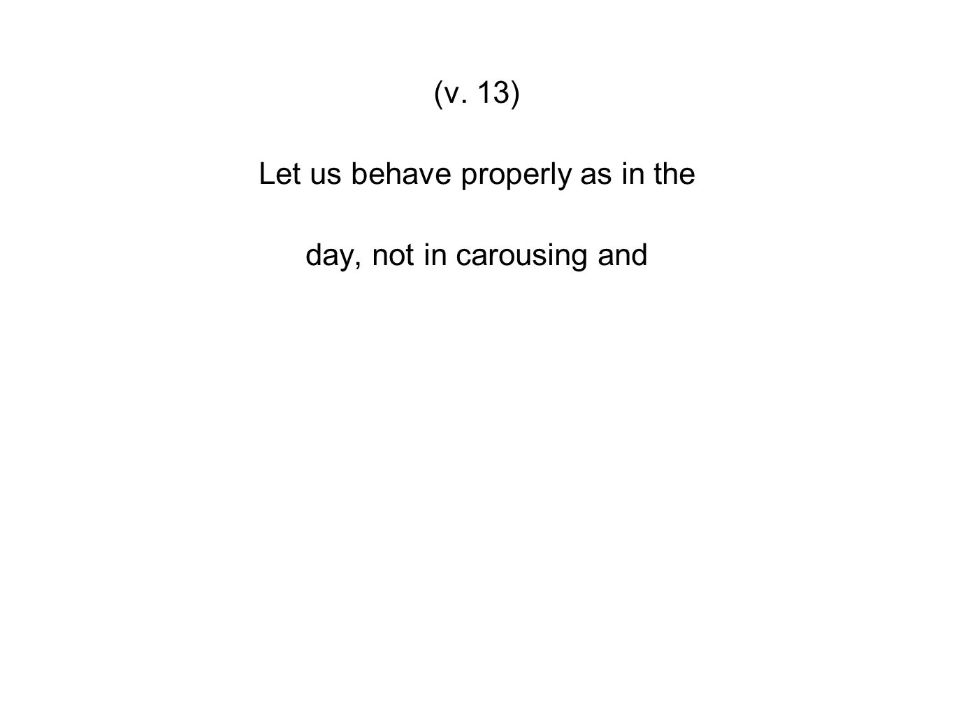 (v. 13) Let us behave properly as in the day, not in carousing and