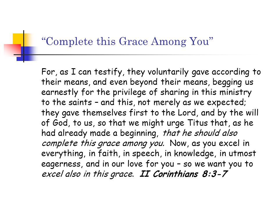 Complete this Grace Among You For, as I can testify, they voluntarily gave according to their means, and even beyond their means, begging us earnestly for the privilege of sharing in this ministry to the saints – and this, not merely as we expected; they gave themselves first to the Lord, and by the will of God, to us, so that we might urge Titus that, as he had already made a beginning, that he should also complete this grace among you.