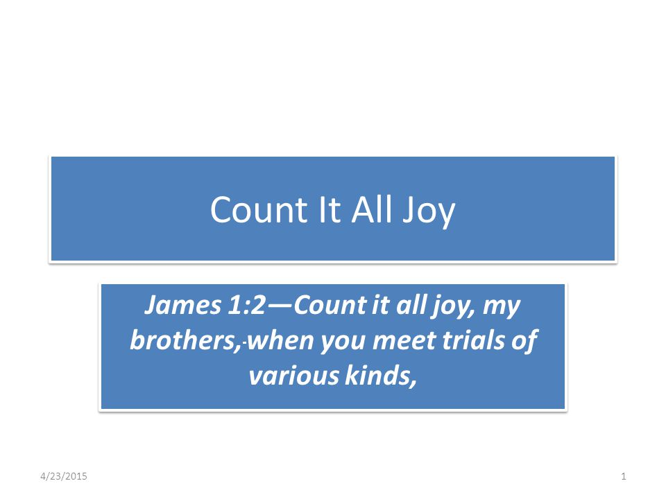 Count It All Joy James 1:2—Count it all joy, my brothers, when you meet trials of various kinds, 4/23/20151
