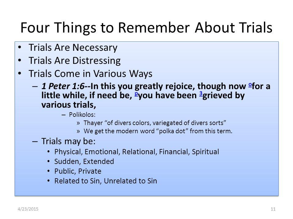 Four Things to Remember About Trials Trials Are Necessary Trials Are Distressing Trials Come in Various Ways – 1 Peter 1:6--In this you greatly rejoice, though now o for a little while, if need be, p you have been 3 grieved by various trials, o p 3 – Polikolos: » Thayer of divers colors, variegated of divers sorts » We get the modern word polka dot from this term.
