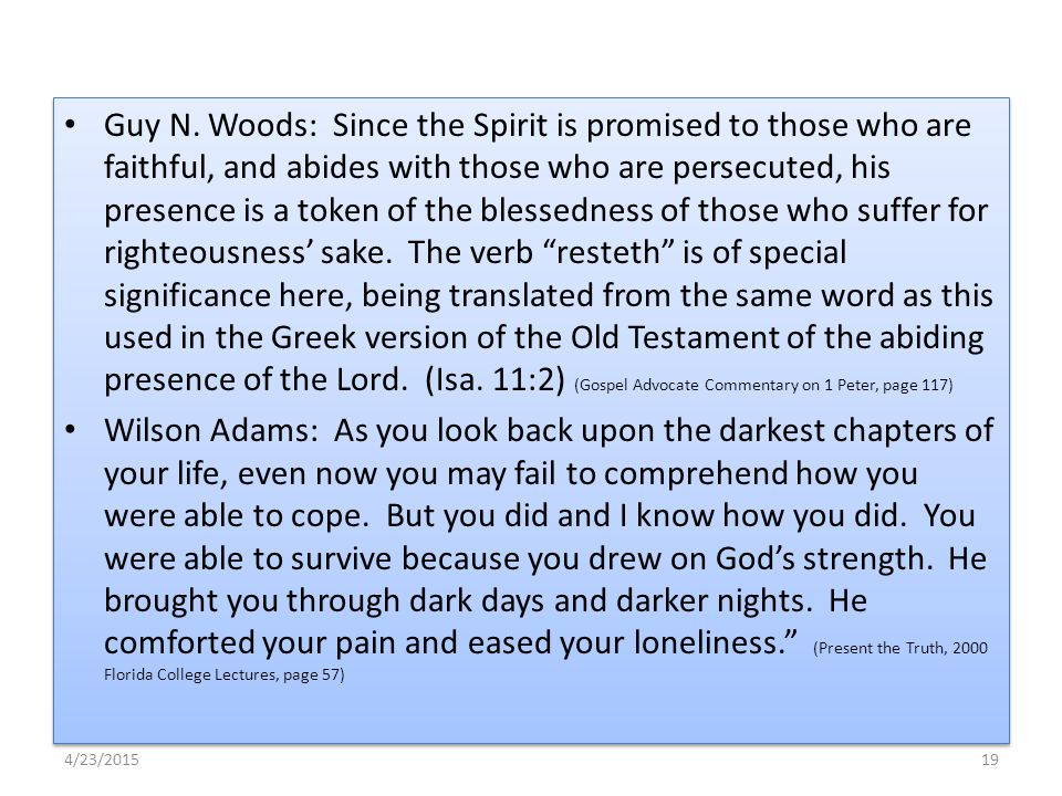Guy N. Woods: Since the Spirit is promised to those who are faithful, and abides with those who are persecuted, his presence is a token of the blessed