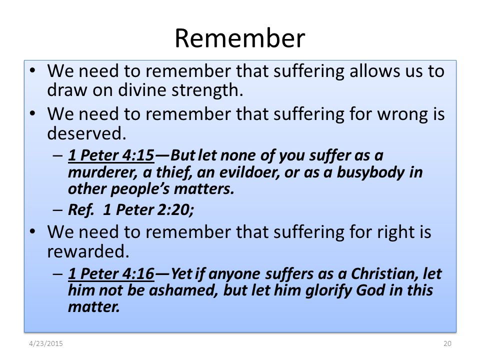 Remember We need to remember that suffering allows us to draw on divine strength. We need to remember that suffering for wrong is deserved. – 1 Peter