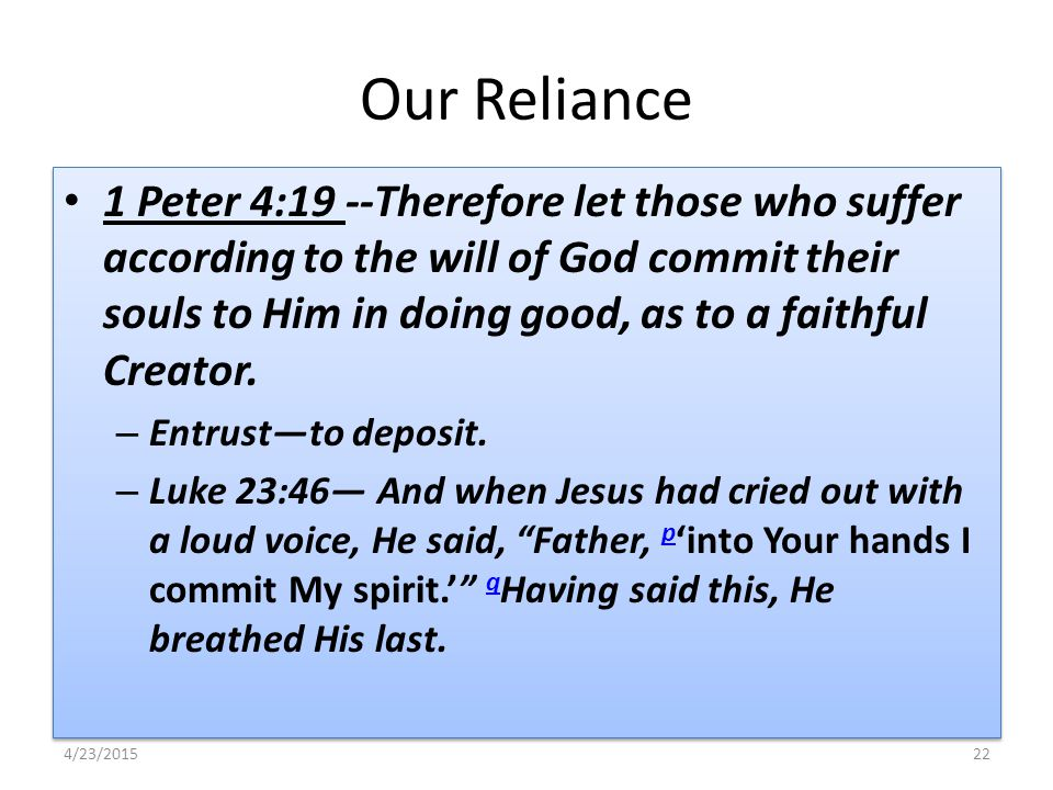 Our Reliance 1 Peter 4:19 --Therefore let those who suffer according to the will of God commit their souls to Him in doing good, as to a faithful Crea