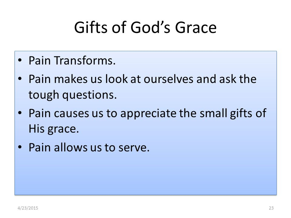 Gifts of God's Grace Pain Transforms. Pain makes us look at ourselves and ask the tough questions.