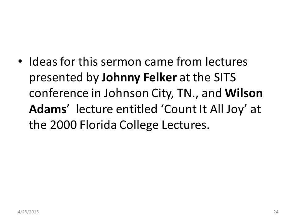Ideas for this sermon came from lectures presented by Johnny Felker at the SITS conference in Johnson City, TN., and Wilson Adams' lecture entitled 'Count It All Joy' at the 2000 Florida College Lectures.
