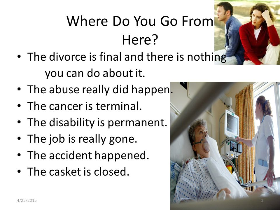 Where Do You Go From Here? The divorce is final and there is nothing you can do about it. The abuse really did happen. The cancer is terminal. The dis