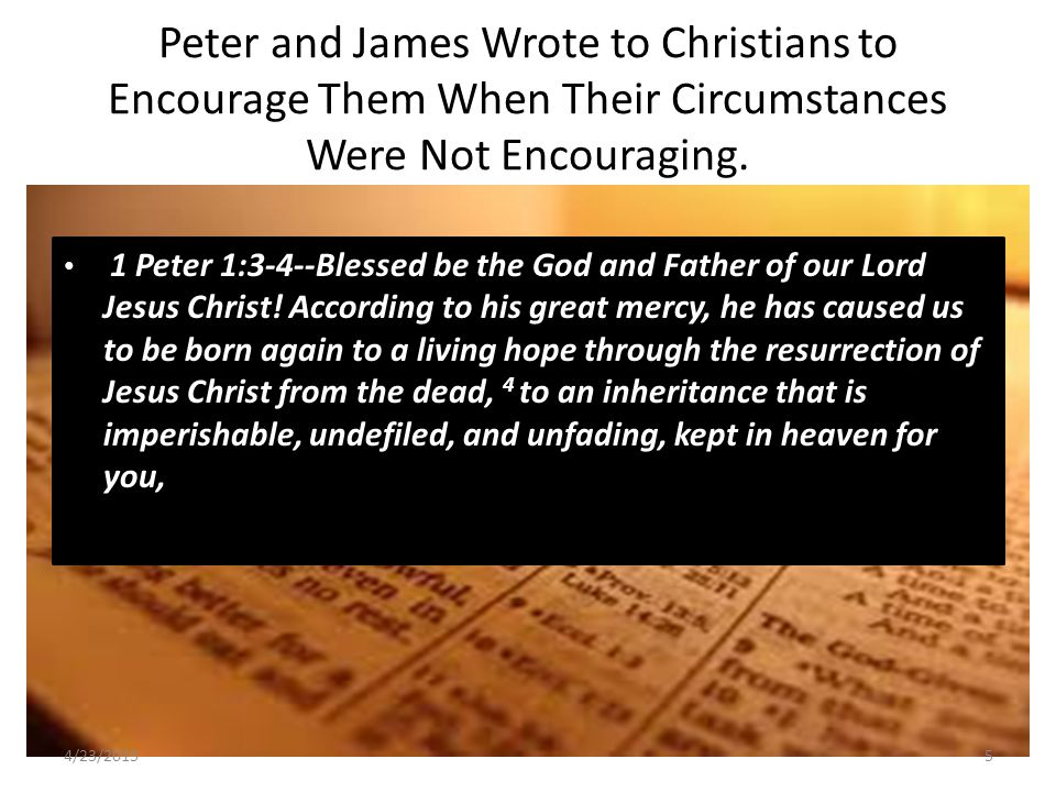 Peter and James Wrote to Christians to Encourage Them When Their Circumstances Were Not Encouraging.