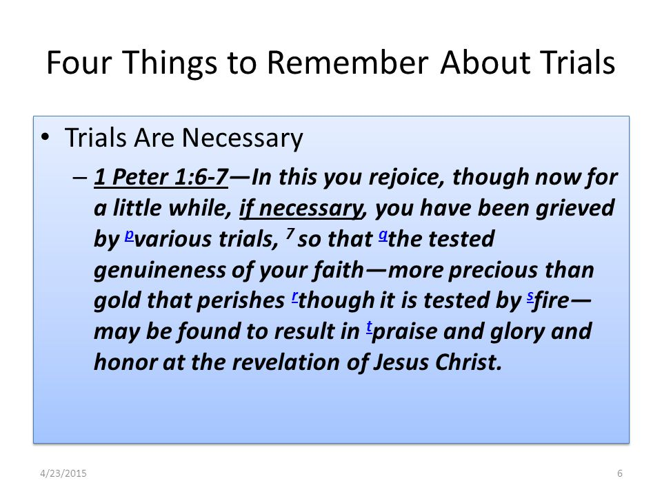 Four Things to Remember About Trials Trials Are Necessary – 1 Peter 1:6-7—In this you rejoice, though now for a little while, if necessary, you have been grieved by p various trials, 7 so that q the tested genuineness of your faith—more precious than gold that perishes r though it is tested by s fire— may be found to result in t praise and glory and honor at the revelation of Jesus Christ.