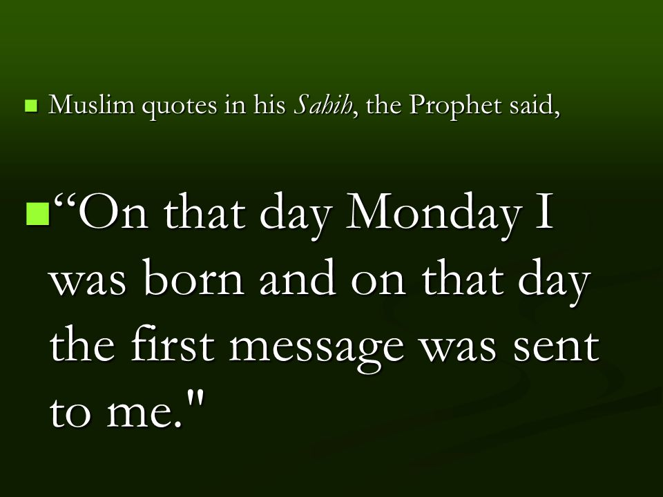 Muslim quotes in his Sahih, the Prophet said, Muslim quotes in his Sahih, the Prophet said, On that day Monday I was born and on that day the first message was sent to me. On that day Monday I was born and on that day the first message was sent to me.