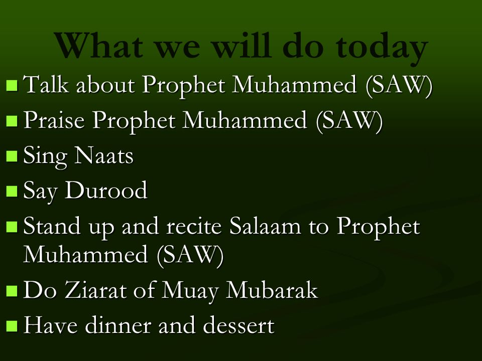 What we will do today Talk about Prophet Muhammed (SAW) Talk about Prophet Muhammed (SAW) Praise Prophet Muhammed (SAW) Praise Prophet Muhammed (SAW) Sing Naats Sing Naats Say Durood Say Durood Stand up and recite Salaam to Prophet Muhammed (SAW) Stand up and recite Salaam to Prophet Muhammed (SAW) Do Ziarat of Muay Mubarak Do Ziarat of Muay Mubarak Have dinner and dessert Have dinner and dessert