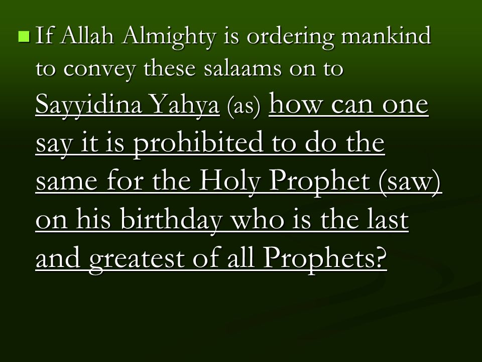If Allah Almighty is ordering mankind to convey these salaams on to Sayyidina Yahya (as) how can one say it is prohibited to do the same for the Holy Prophet (saw) on his birthday who is the last and greatest of all Prophets.