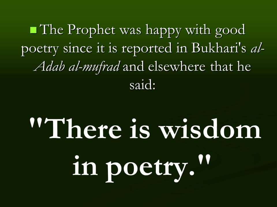 The Prophet was happy with good poetry since it is reported in Bukhari s al- Adab al-mufrad and elsewhere that he said: The Prophet was happy with good poetry since it is reported in Bukhari s al- Adab al-mufrad and elsewhere that he said: There is wisdom in poetry.