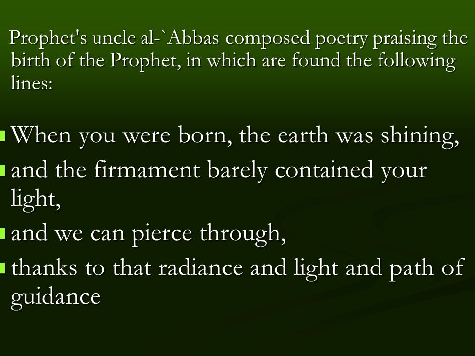 Prophet s uncle al-`Abbas composed poetry praising the birth of the Prophet, in which are found the following lines: Prophet s uncle al-`Abbas composed poetry praising the birth of the Prophet, in which are found the following lines: When you were born, the earth was shining, When you were born, the earth was shining, and the firmament barely contained your light, and the firmament barely contained your light, and we can pierce through, and we can pierce through, thanks to that radiance and light and path of guidance thanks to that radiance and light and path of guidance