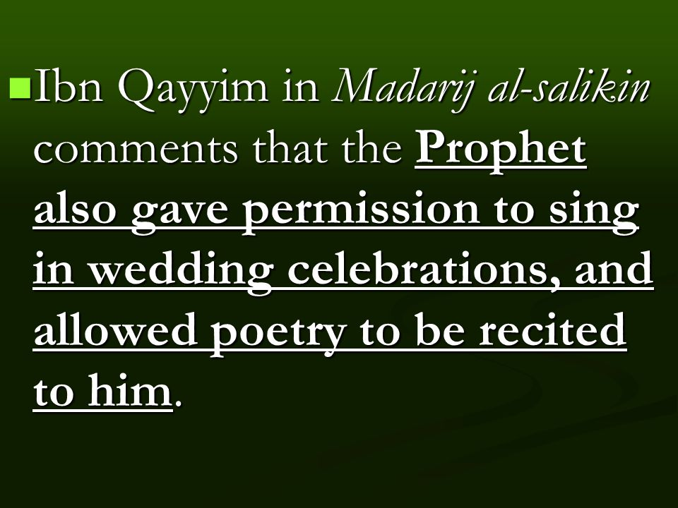 Ibn Qayyim in Madarij al-salikin comments that the Prophet also gave permission to sing in wedding celebrations, and allowed poetry to be recited to him.
