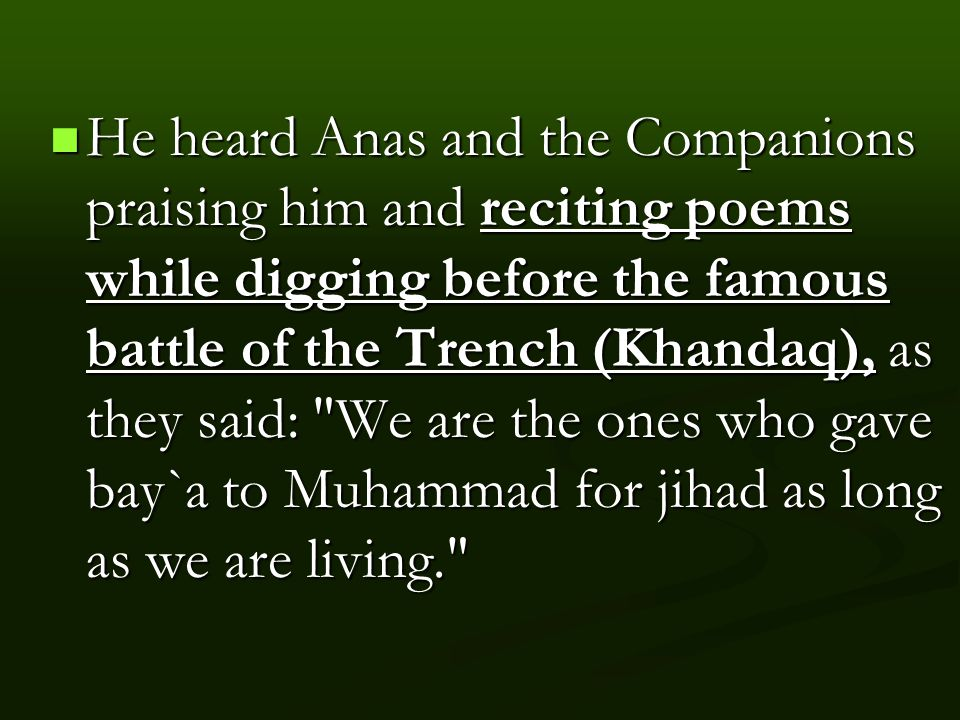 He heard Anas and the Companions praising him and reciting poems while digging before the famous battle of the Trench (Khandaq), as they said: We are the ones who gave bay`a to Muhammad for jihad as long as we are living. He heard Anas and the Companions praising him and reciting poems while digging before the famous battle of the Trench (Khandaq), as they said: We are the ones who gave bay`a to Muhammad for jihad as long as we are living.