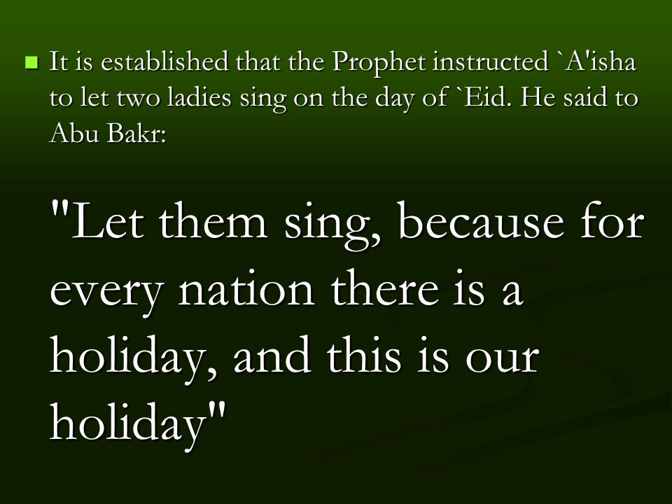 It is established that the Prophet instructed `A isha to let two ladies sing on the day of `Eid.