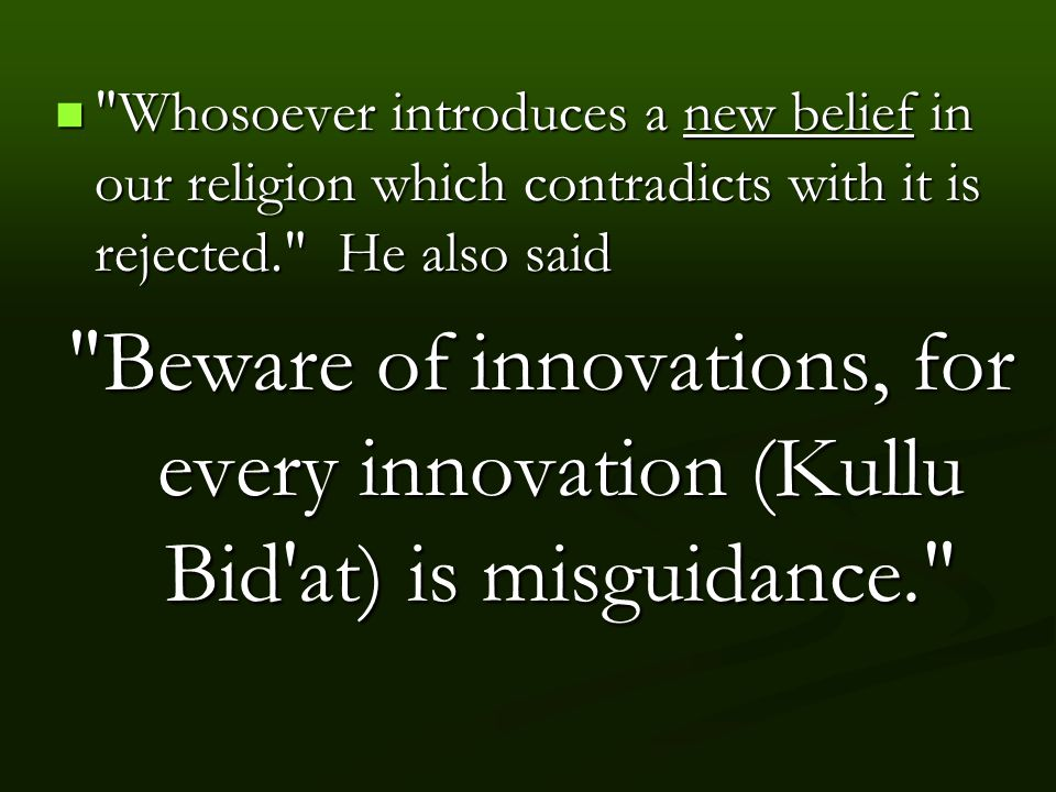 Whosoever introduces a new belief in our religion which contradicts with it is rejected. He also said Whosoever introduces a new belief in our religion which contradicts with it is rejected. He also said Beware of innovations, for every innovation (Kullu Bid at) is misguidance.