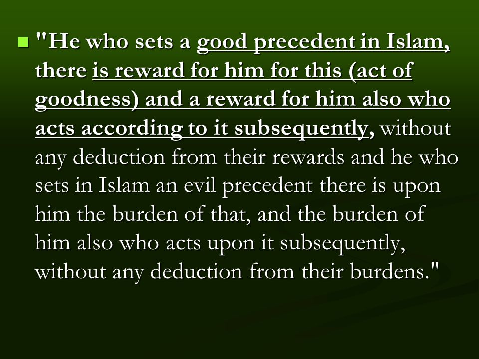 He who sets a good precedent in Islam, there is reward for him for this (act of goodness) and a reward for him also who acts according to it subsequently, without any deduction from their rewards and he who sets in Islam an evil precedent there is upon him the burden of that, and the burden of him also who acts upon it subsequently, without any deduction from their burdens. He who sets a good precedent in Islam, there is reward for him for this (act of goodness) and a reward for him also who acts according to it subsequently, without any deduction from their rewards and he who sets in Islam an evil precedent there is upon him the burden of that, and the burden of him also who acts upon it subsequently, without any deduction from their burdens.