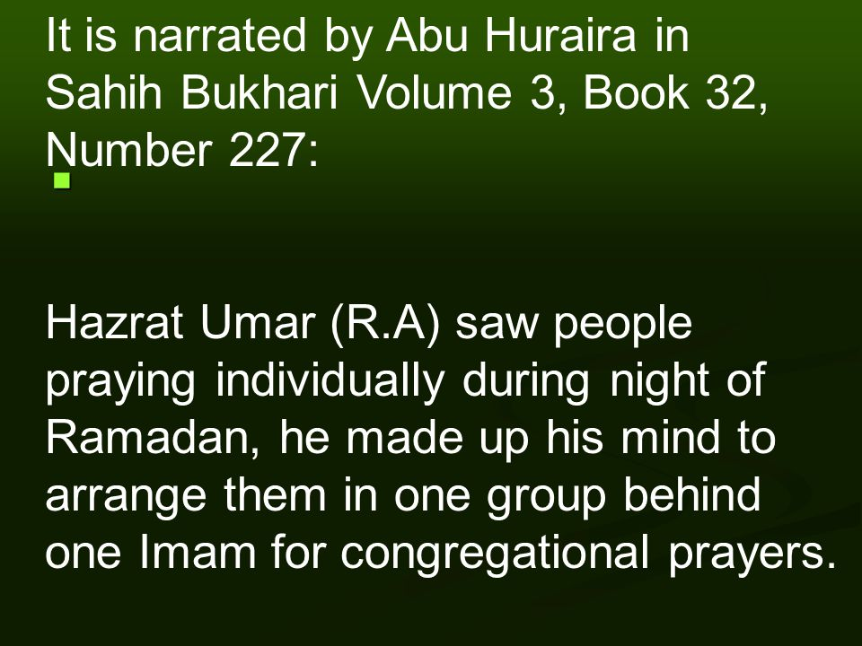 It is narrated by Abu Huraira in Sahih Bukhari Volume 3, Book 32, Number 227: Hazrat Umar (R.A) saw people praying individually during night of Ramadan, he made up his mind to arrange them in one group behind one Imam for congregational prayers.