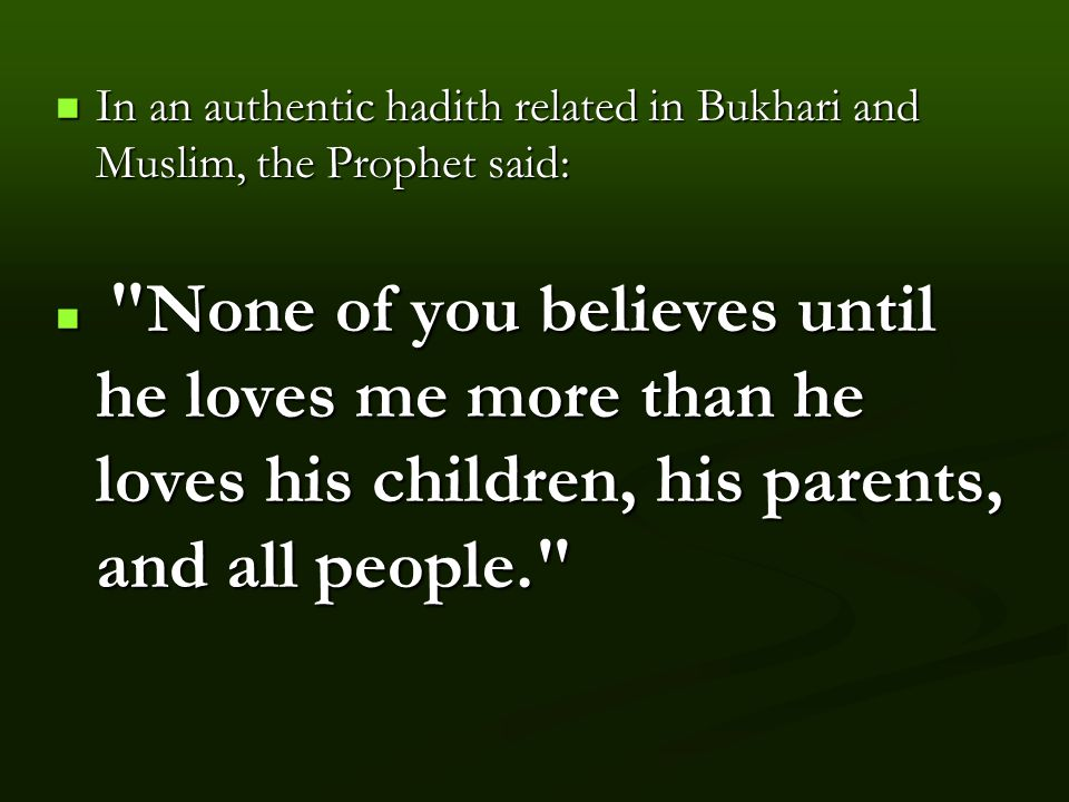 In an authentic hadith related in Bukhari and Muslim, the Prophet said: In an authentic hadith related in Bukhari and Muslim, the Prophet said: None of you believes until he loves me more than he loves his children, his parents, and all people. None of you believes until he loves me more than he loves his children, his parents, and all people.