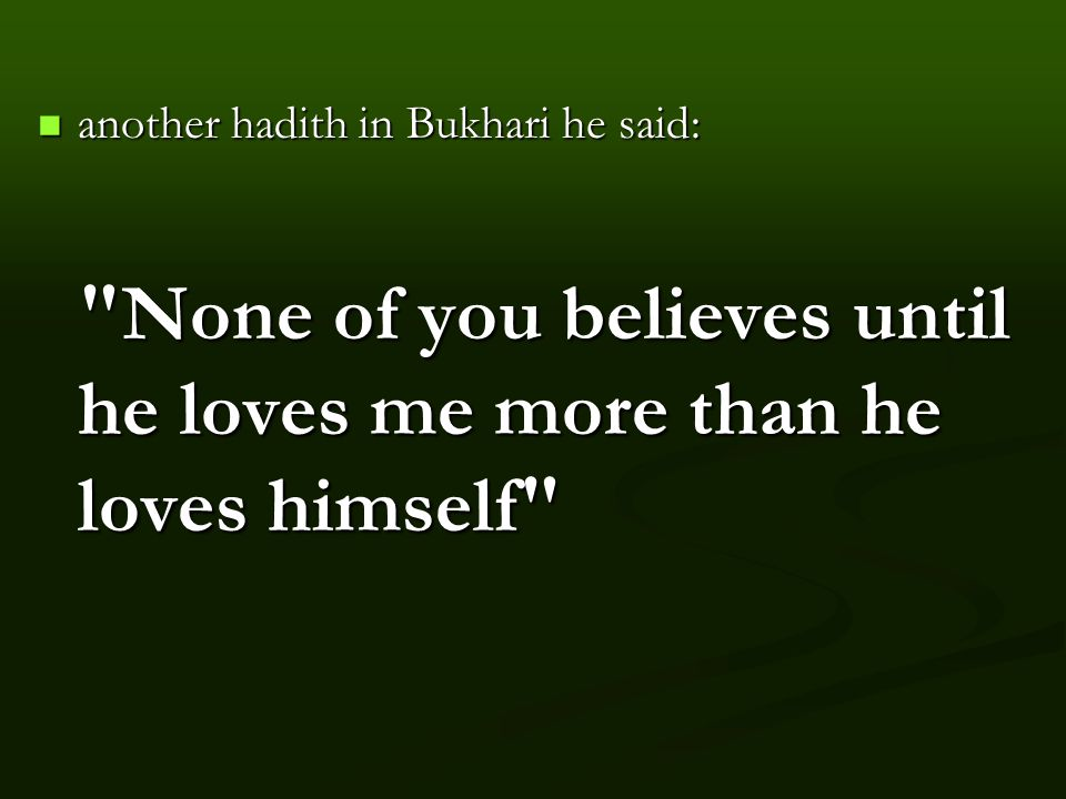 another hadith in Bukhari he said: None of you believes until he loves me more than he loves himself another hadith in Bukhari he said: None of you believes until he loves me more than he loves himself