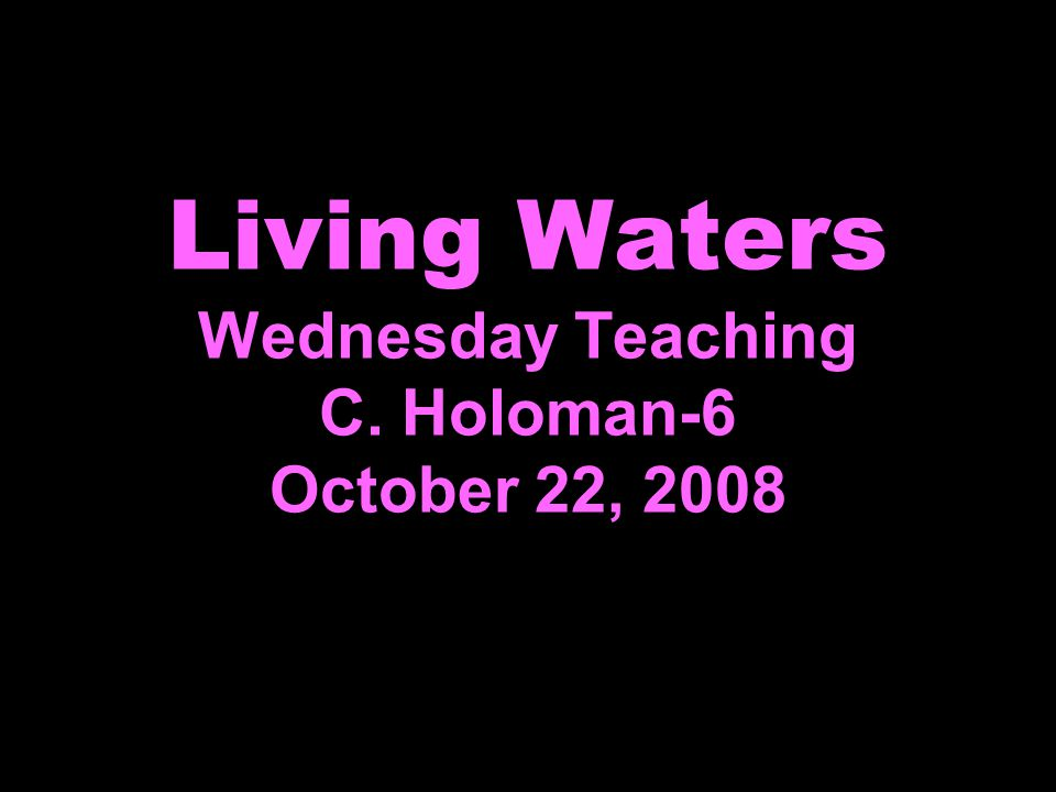 Living Waters Wednesday Teaching C. Holoman-6 October 22, 2008