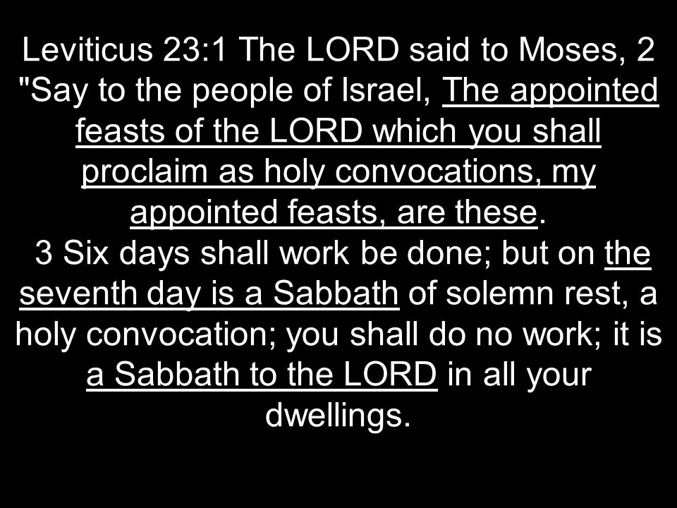 Leviticus 23:1 The LORD said to Moses, 2 Say to the people of Israel, The appointed feasts of the LORD which you shall proclaim as holy convocations, my appointed feasts, are these.