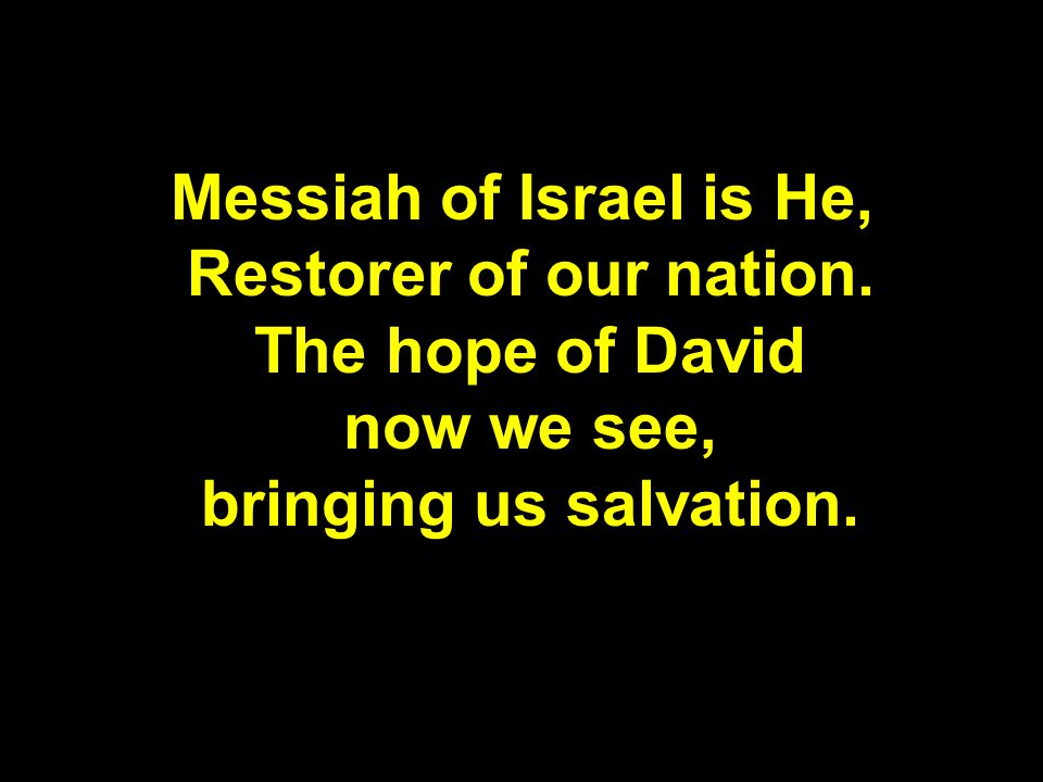 Messiah of Israel is He, Restorer of our nation.