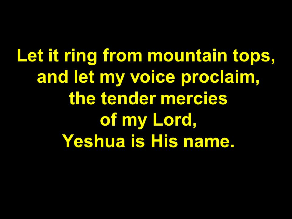 Let it ring from mountain tops, and let my voice proclaim, the tender mercies of my Lord, Yeshua is His name.