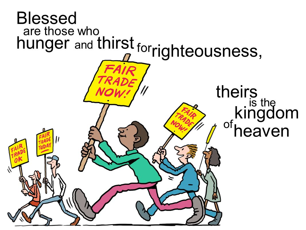 Blessed are those who hunger and thirst for righteousness, kingdom of heaven is the theirs