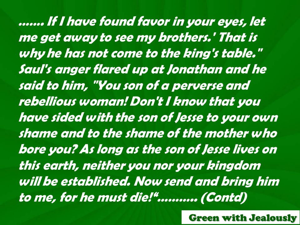 ……. If I have found favor in your eyes, let me get away to see my brothers.' That is why he has not come to the king's table.