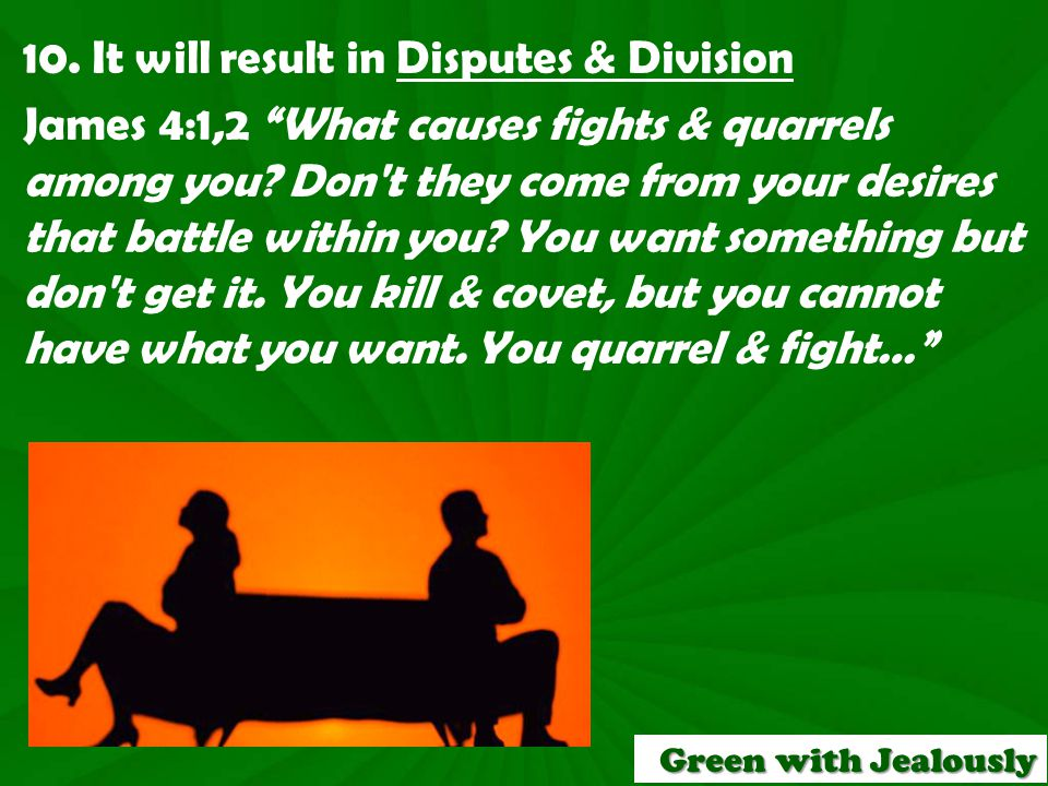 10. It will result in Disputes & Division James 4:1,2 What causes fights & quarrels among you.