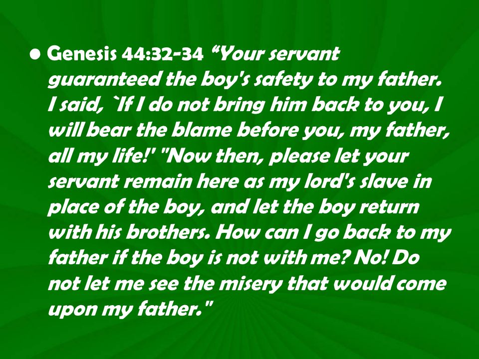 Genesis 44:32-34 Your servant guaranteed the boy s safety to my father.