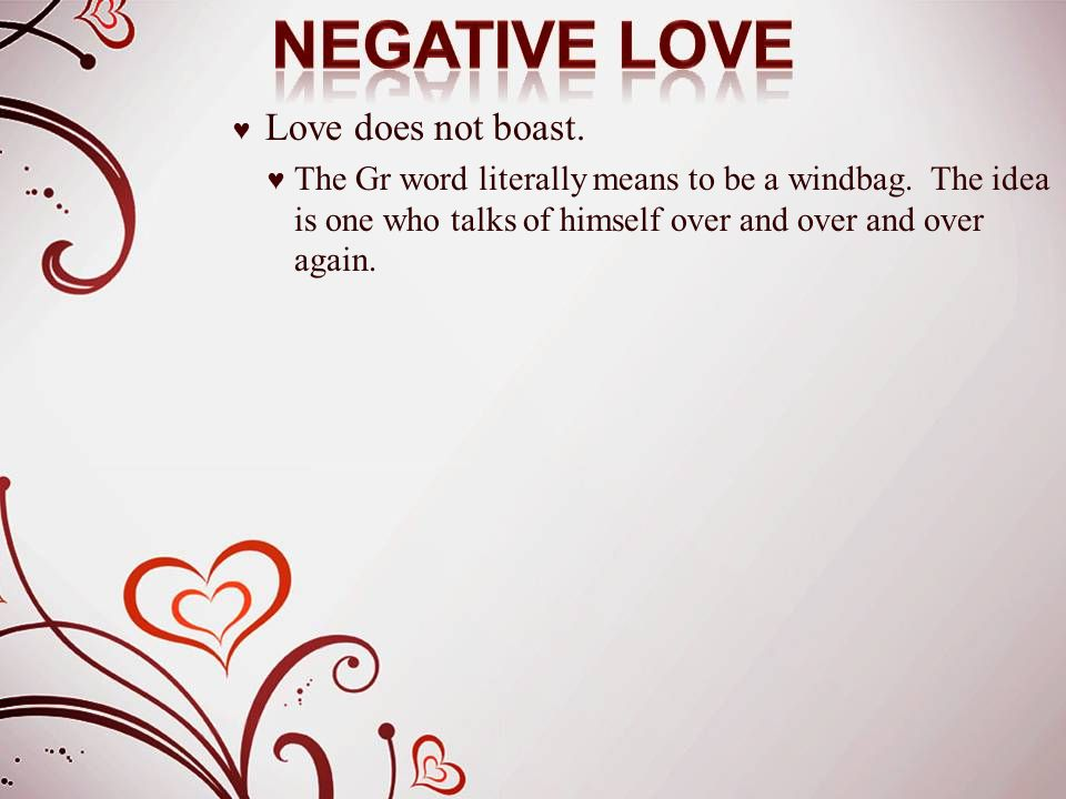 ♥ Love does not boast. ♥ The Gr word literally means to be a windbag. The idea is one who talks of himself over and over and over again.