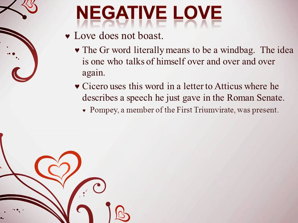 ♥ Love does not boast. ♥ The Gr word literally means to be a windbag. The idea is one who talks of himself over and over and over again. ♥ Cicero uses