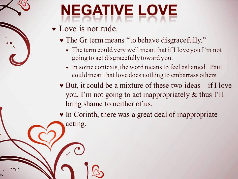 "♥ Love is not rude. ♥ The Gr term means ""to behave disgracefully."" ♥ The term could very well mean that if I love you I'm not going to act disgraceful"