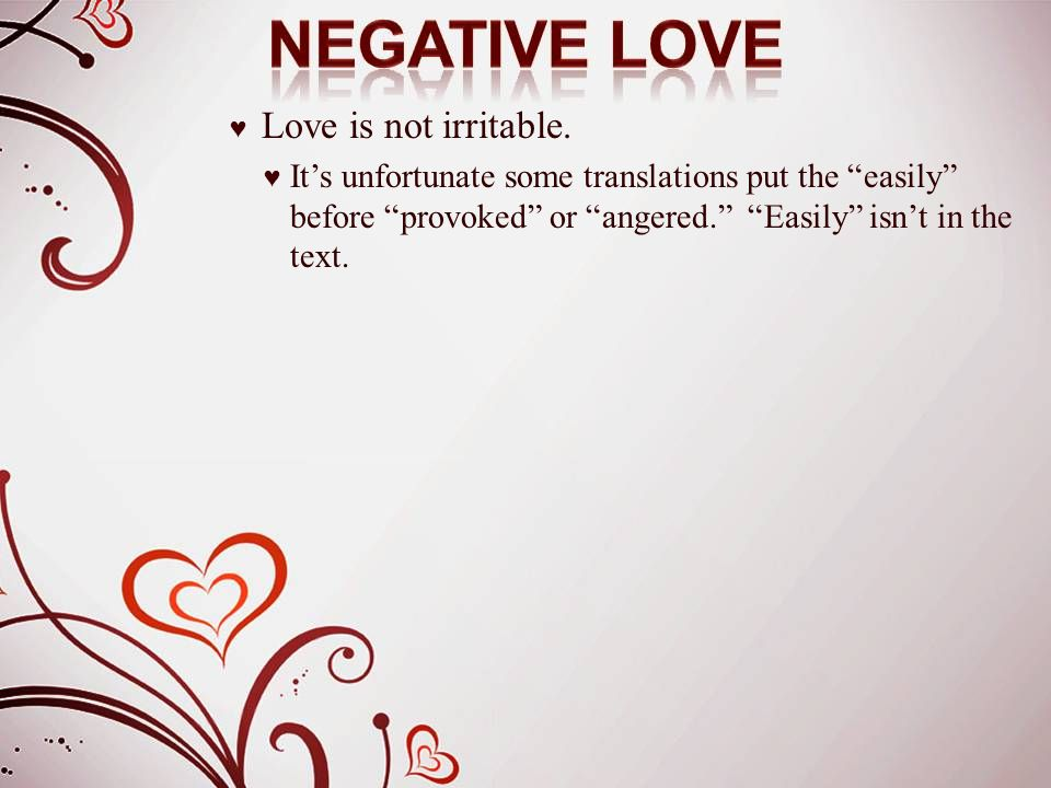 "♥ Love is not irritable. ♥ It's unfortunate some translations put the ""easily"" before ""provoked"" or ""angered."" ""Easily"" isn't in the text."