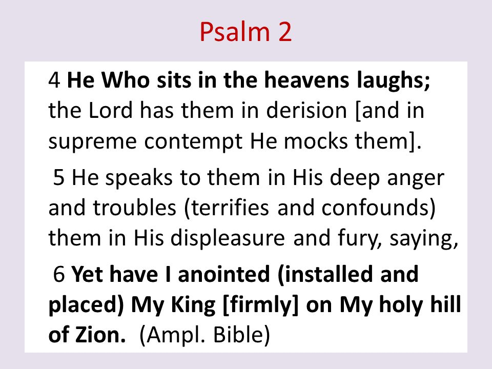 Psalm 2 4 He Who sits in the heavens laughs; the Lord has them in derision [and in supreme contempt He mocks them]. 5 He speaks to them in His deep an