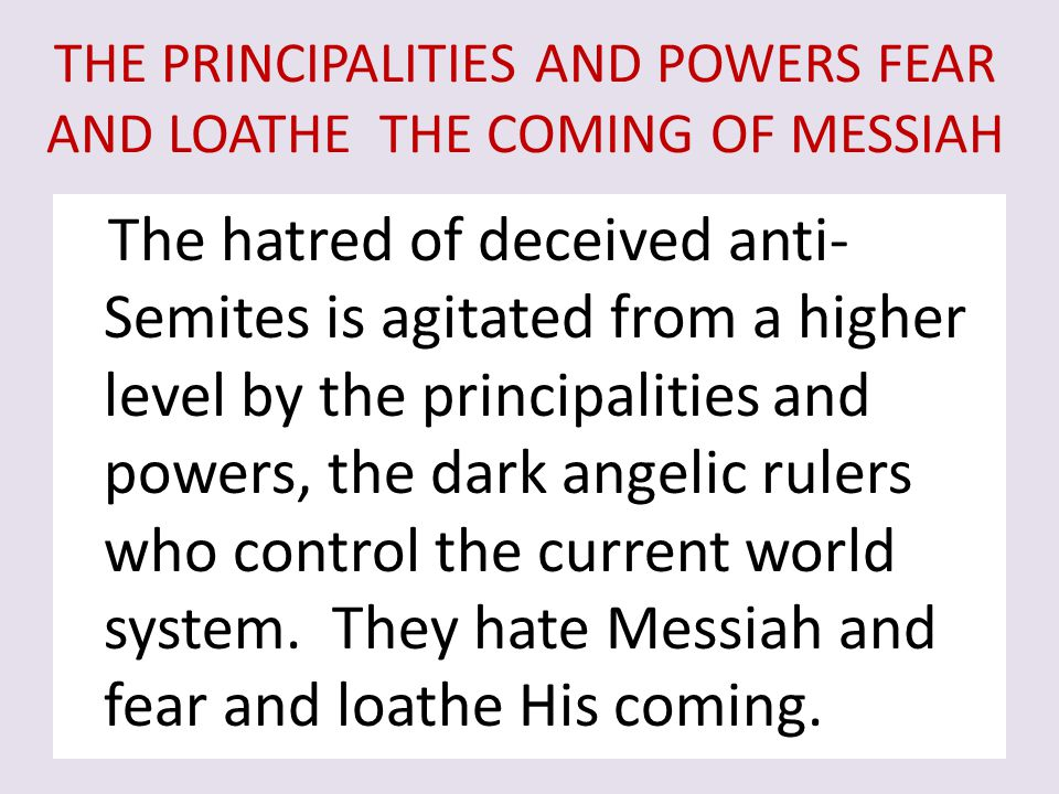 THE PRINCIPALITIES AND POWERS FEAR AND LOATHE THE COMING OF MESSIAH The hatred of deceived anti- Semites is agitated from a higher level by the princi