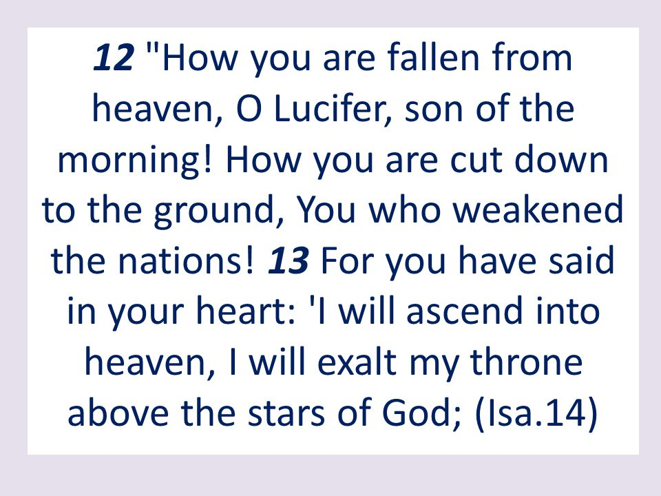 12 How you are fallen from heaven, O Lucifer, son of the morning.