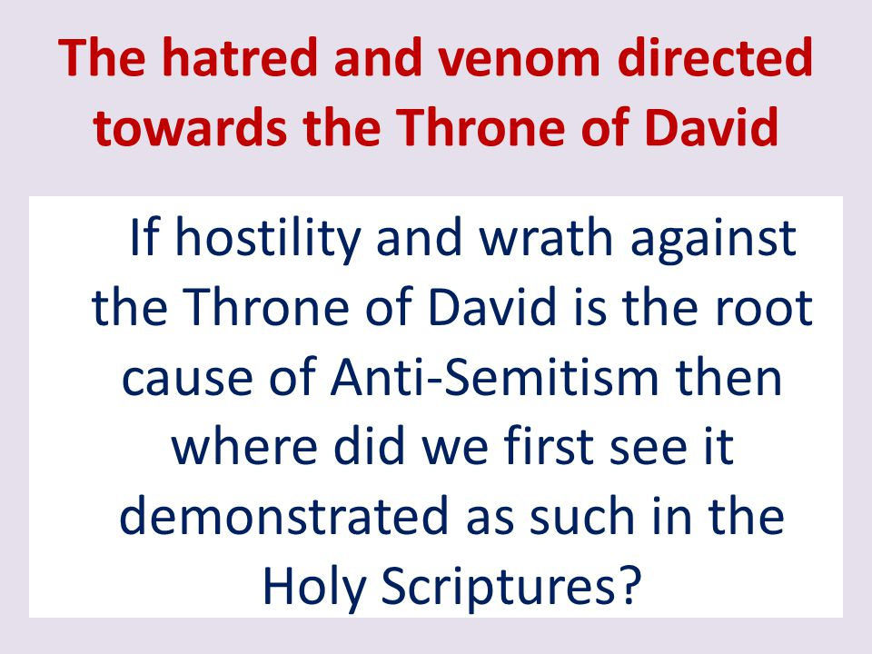 The hatred and venom directed towards the Throne of David If hostility and wrath against the Throne of David is the root cause of Anti-Semitism then w