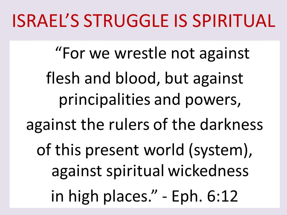"ISRAEL'S STRUGGLE IS SPIRITUAL ""For we wrestle not against flesh and blood, but against principalities and powers, against the rulers of the darkness"