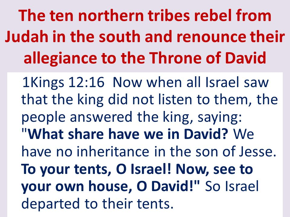 The ten northern tribes rebel from Judah in the south and renounce their allegiance to the Throne of David 1Kings 12:16 Now when all Israel saw that t