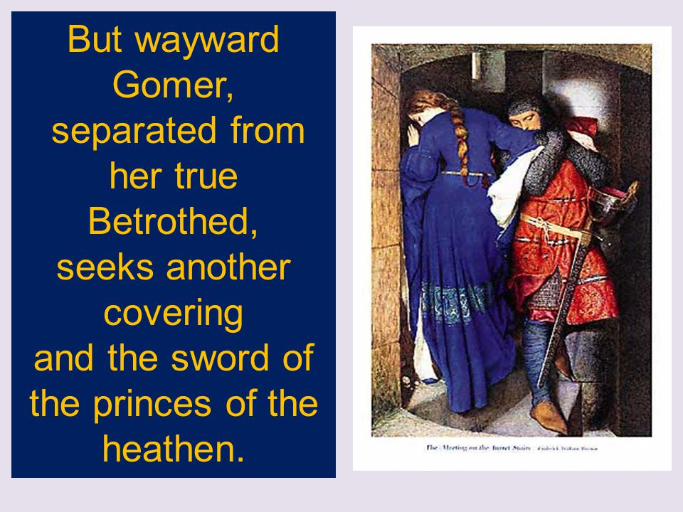 But wayward Gomer, separated from her true Betrothed, seeks another covering and the sword of the princes of the heathen.