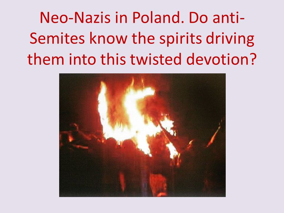 Neo-Nazis in Poland. Do anti- Semites know the spirits driving them into this twisted devotion?