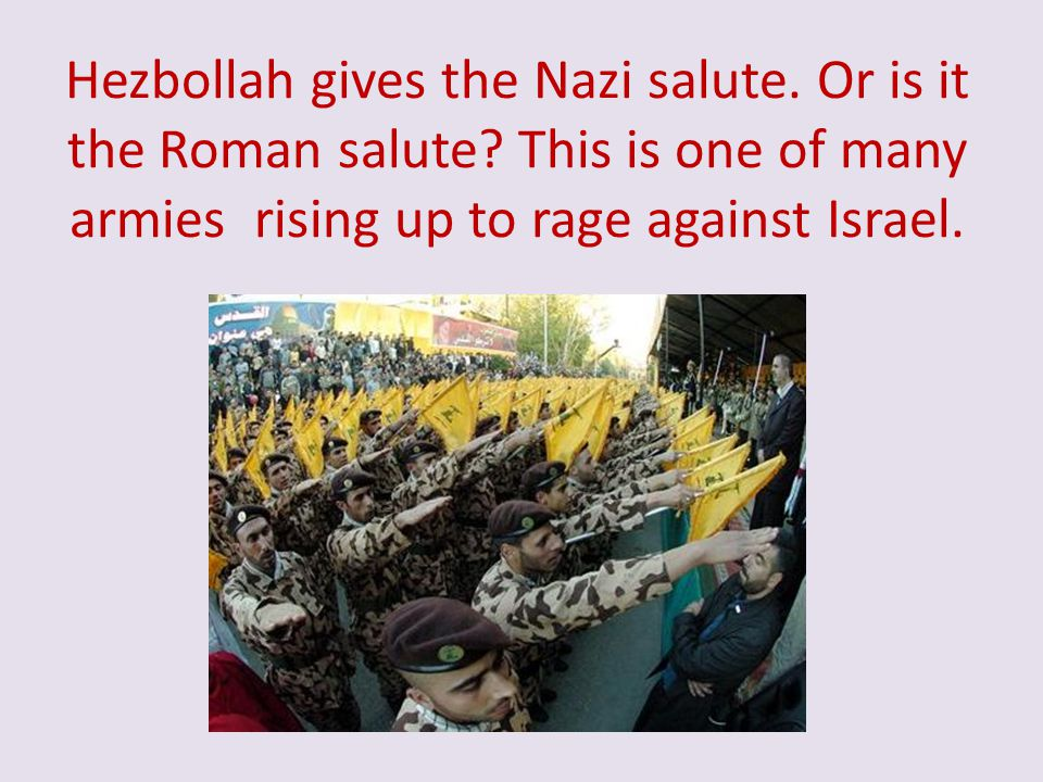 Hezbollah gives the Nazi salute. Or is it the Roman salute? This is one of many armies rising up to rage against Israel.