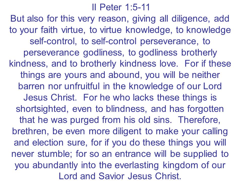 II Peter 1:5-11 But also for this very reason, giving all diligence, add to your faith virtue, to virtue knowledge, to knowledge self-control, to self
