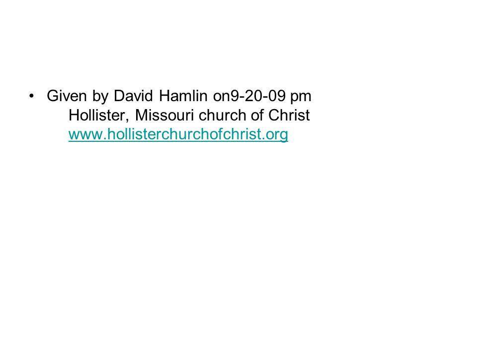 Given by David Hamlin on9-20-09 pm Hollister, Missouri church of Christ www.hollisterchurchofchrist.orgwww.hollisterchurchofchrist.org