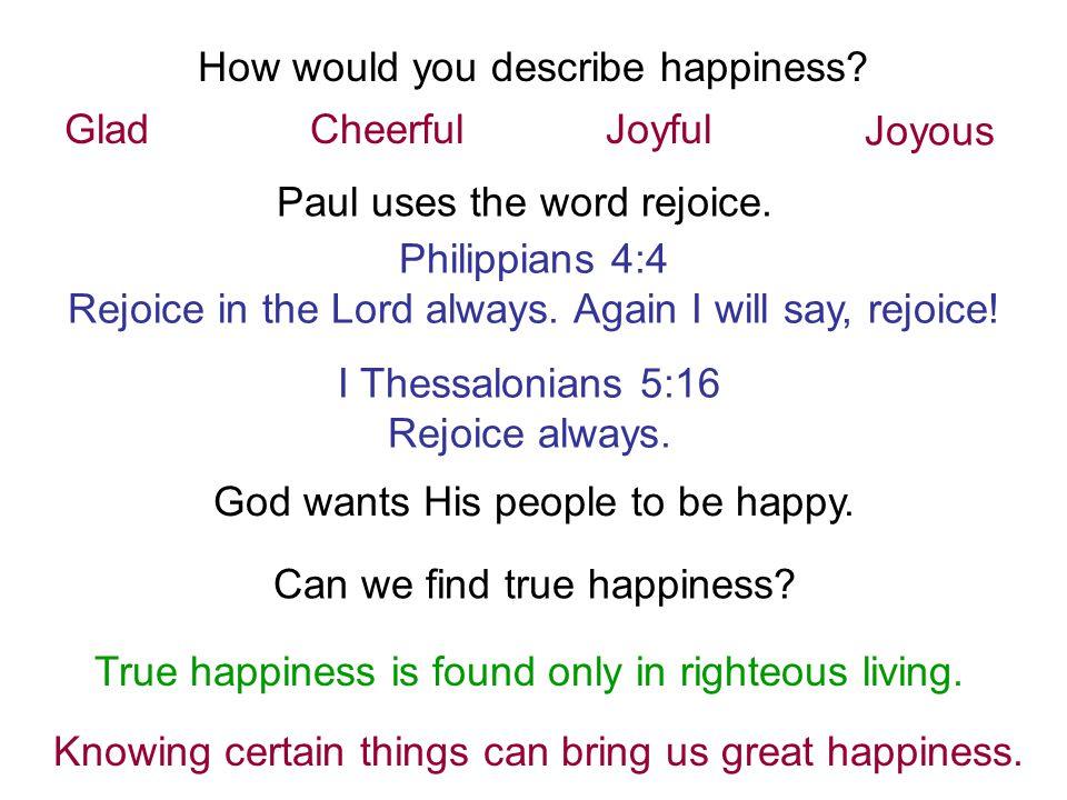 GladCheerfulJoyful Joyous Paul uses the word rejoice. Philippians 4:4 Rejoice in the Lord always. Again I will say, rejoice! I Thessalonians 5:16 Rejo