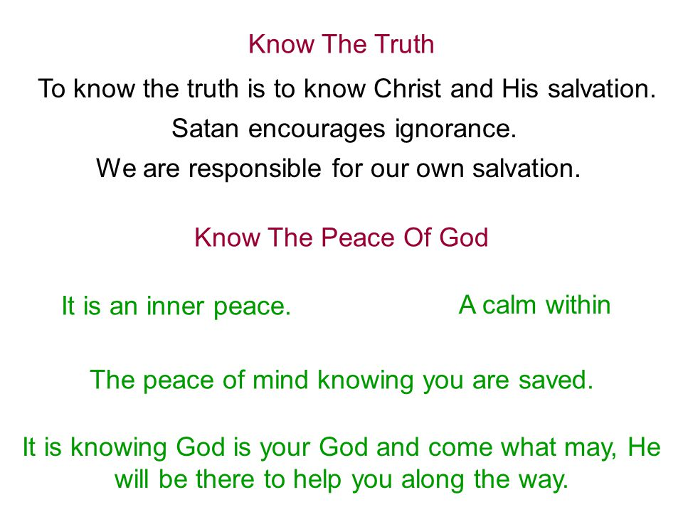 Know The Truth To know the truth is to know Christ and His salvation. Satan encourages ignorance. We are responsible for our own salvation. Know The P